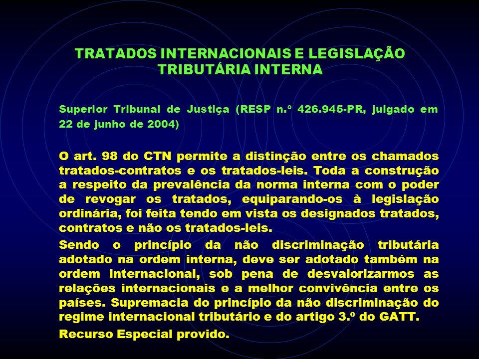 TRATADOS INTERNACIONAIS E LEGISLAÇÃO TRIBUTÁRIA INTERNA Superior Tribunal de Justiça (RESP n.º 426.945-PR, julgado em 22 de junho de 2004) O art. 98 d
