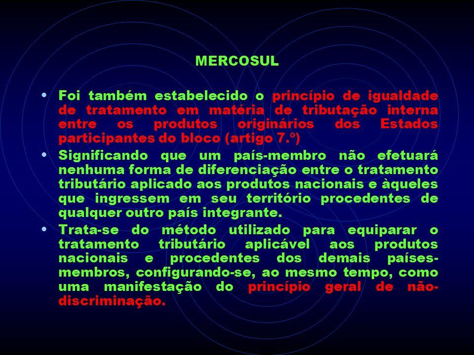 MERCOSUL Foi também estabelecido o princípio de igualdade de tratamento em matéria de tributação interna entre os produtos originários dos Estados par