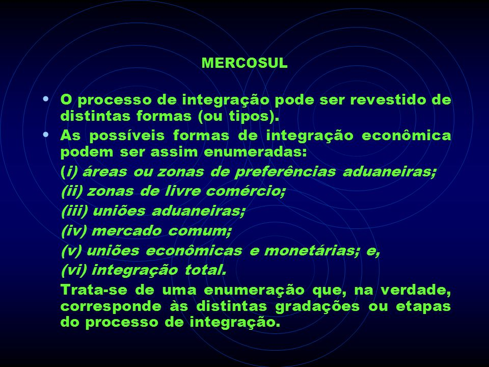 MERCOSUL O processo de integração pode ser revestido de distintas formas (ou tipos). As possíveis formas de integração econômica podem ser assim enume