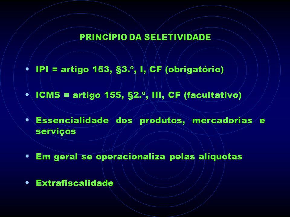 PRINCÍPIO DA SELETIVIDADE IPI = artigo 153, §3.º, I, CF (obrigatório) ICMS = artigo 155, §2.º, III, CF (facultativo) Essencialidade dos produtos, merc
