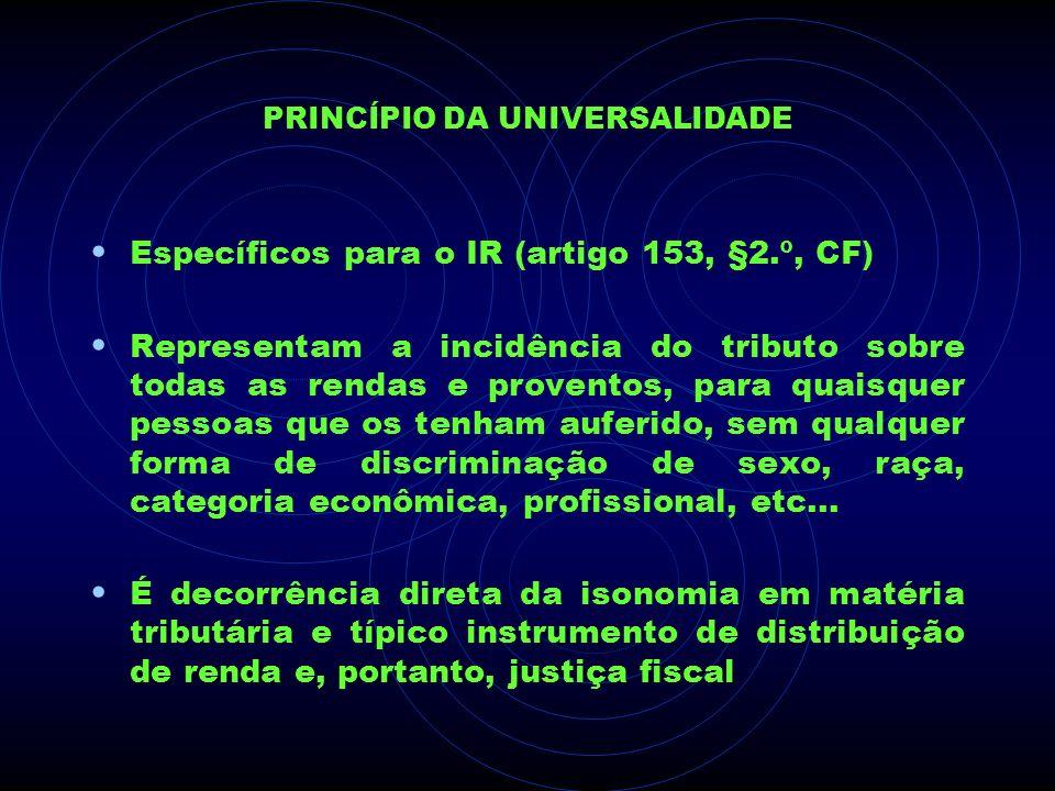 PRINCÍPIO DA UNIVERSALIDADE Específicos para o IR (artigo 153, §2.º, CF) Representam a incidência do tributo sobre todas as rendas e proventos, para q
