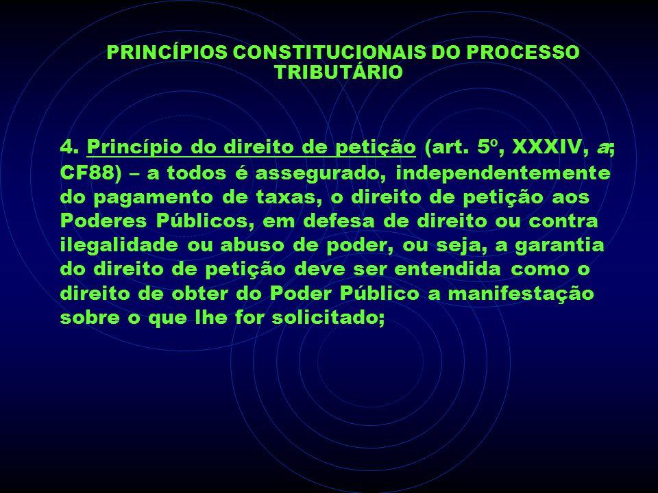 PRINCÍPIOS CONSTITUCIONAIS DO PROCESSO TRIBUTÁRIO 4. Princípio do direito de petição (art. 5º, XXXIV, a; CF88) – a todos é assegurado, independentemen