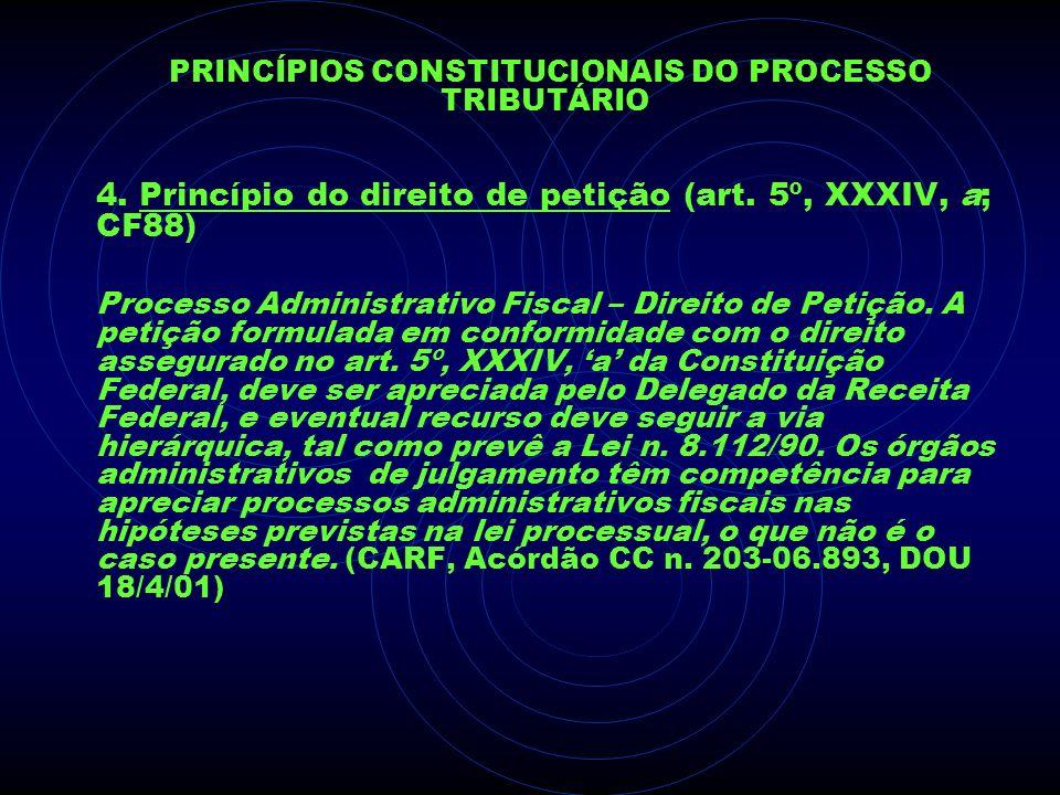 PRINCÍPIOS CONSTITUCIONAIS DO PROCESSO TRIBUTÁRIO 4. Princípio do direito de petição (art. 5º, XXXIV, a; CF88) Processo Administrativo Fiscal – Direit