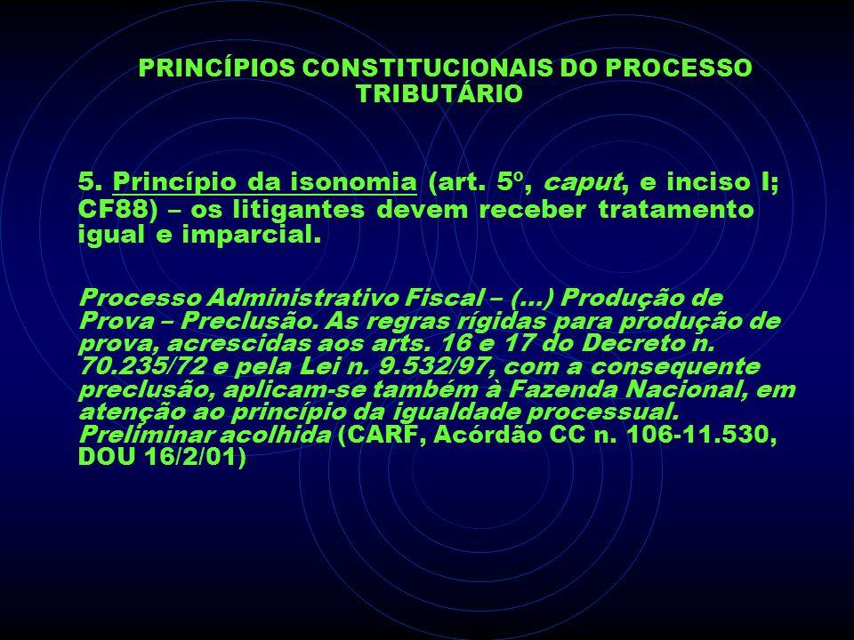 PRINCÍPIOS CONSTITUCIONAIS DO PROCESSO TRIBUTÁRIO 5. Princípio da isonomia (art. 5º, caput, e inciso I; CF88) – os litigantes devem receber tratamento