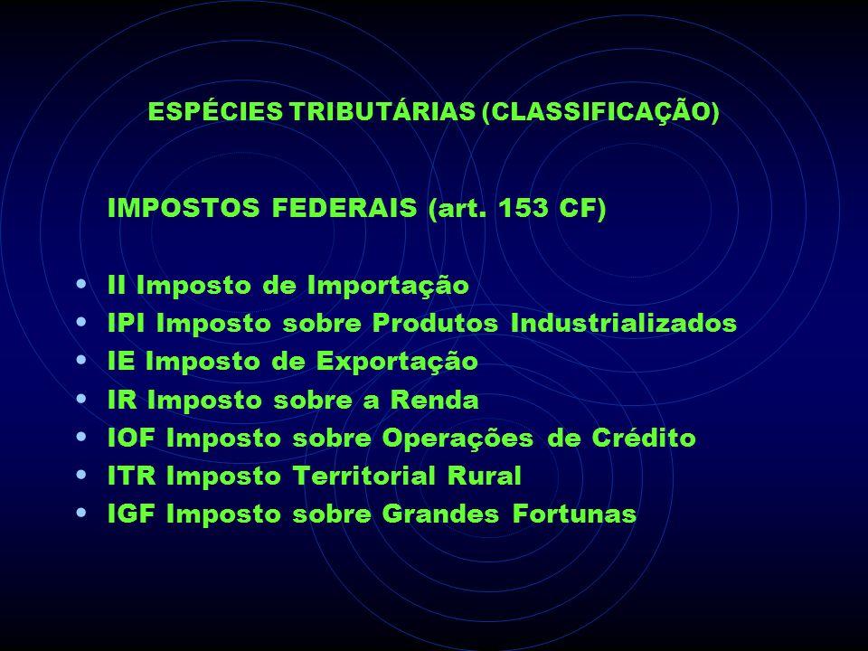 ESPÉCIES TRIBUTÁRIAS (CLASSIFICAÇÃO) IMPOSTOS FEDERAIS (art. 153 CF) II Imposto de Importação IPI Imposto sobre Produtos Industrializados IE Imposto d
