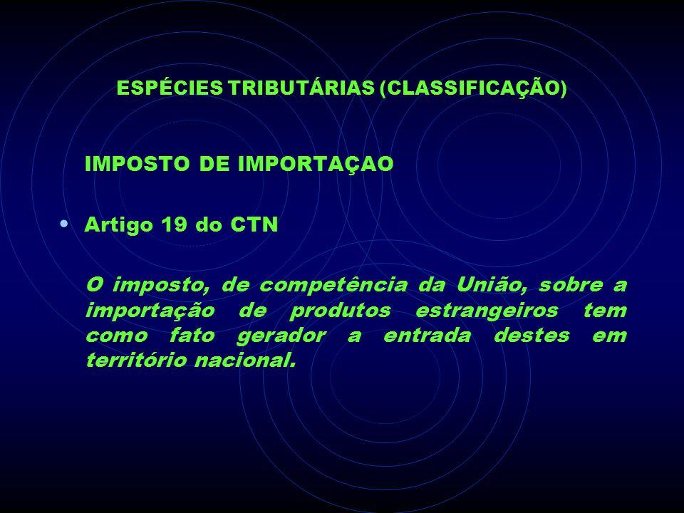 ESPÉCIES TRIBUTÁRIAS (CLASSIFICAÇÃO) IMPOSTO DE IMPORTAÇAO Artigo 19 do CTN O imposto, de competência da União, sobre a importação de produtos estrang
