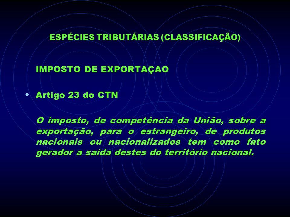 ESPÉCIES TRIBUTÁRIAS (CLASSIFICAÇÃO) IMPOSTO DE EXPORTAÇAO Artigo 23 do CTN O imposto, de competência da União, sobre a exportação, para o estrangeiro