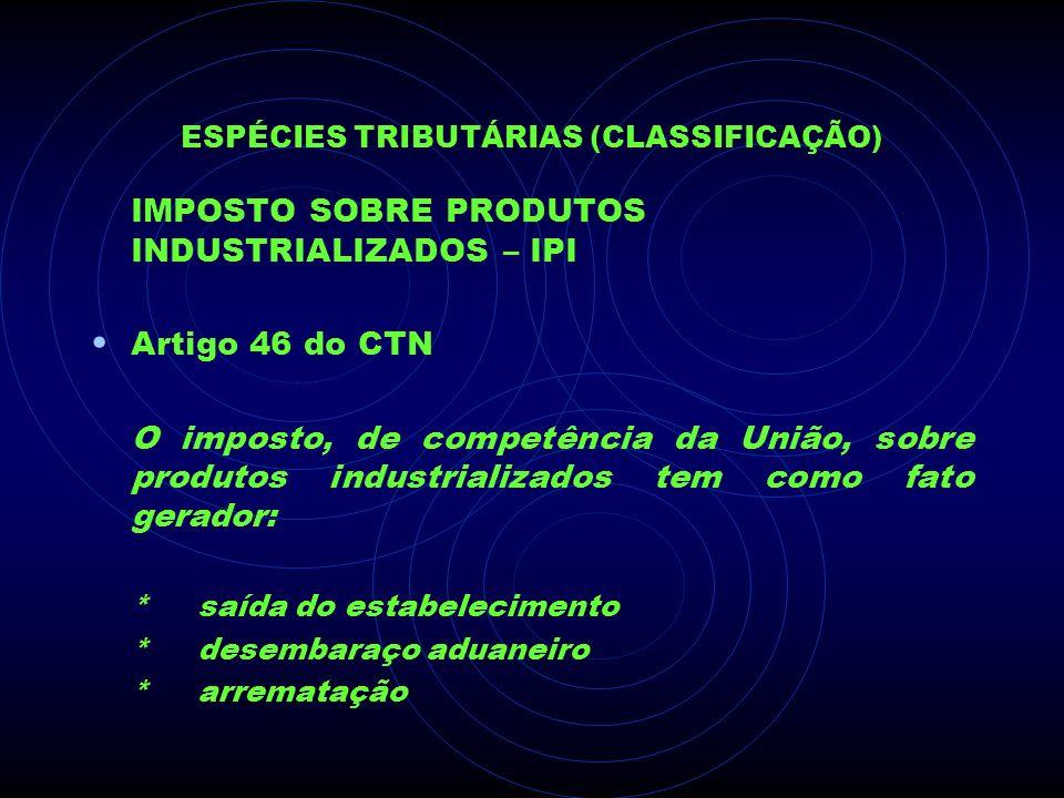ESPÉCIES TRIBUTÁRIAS (CLASSIFICAÇÃO) IMPOSTO SOBRE PRODUTOS INDUSTRIALIZADOS – IPI Artigo 46 do CTN O imposto, de competência da União, sobre produtos