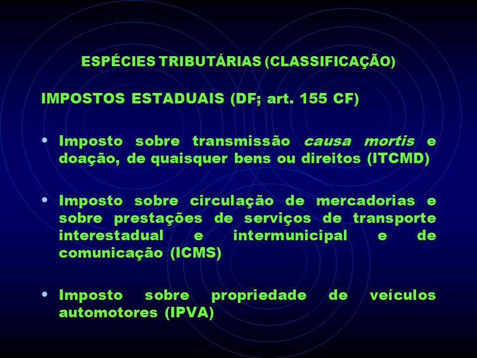 ESPÉCIES TRIBUTÁRIAS (CLASSIFICAÇÃO) IMPOSTOS ESTADUAIS (DF; art. 155 CF) Imposto sobre transmissão causa mortis e doação, de quaisquer bens ou direit