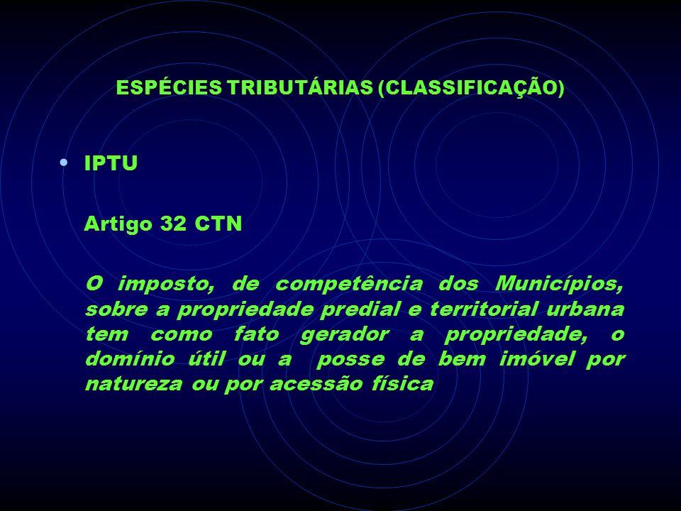 ESPÉCIES TRIBUTÁRIAS (CLASSIFICAÇÃO) IPTU Artigo 32 CTN O imposto, de competência dos Municípios, sobre a propriedade predial e territorial urbana tem