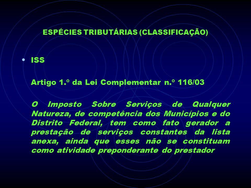 ESPÉCIES TRIBUTÁRIAS (CLASSIFICAÇÃO) ISS Artigo 1.º da Lei Complementar n.º 116/03 O Imposto Sobre Serviços de Qualquer Natureza, de competência dos M