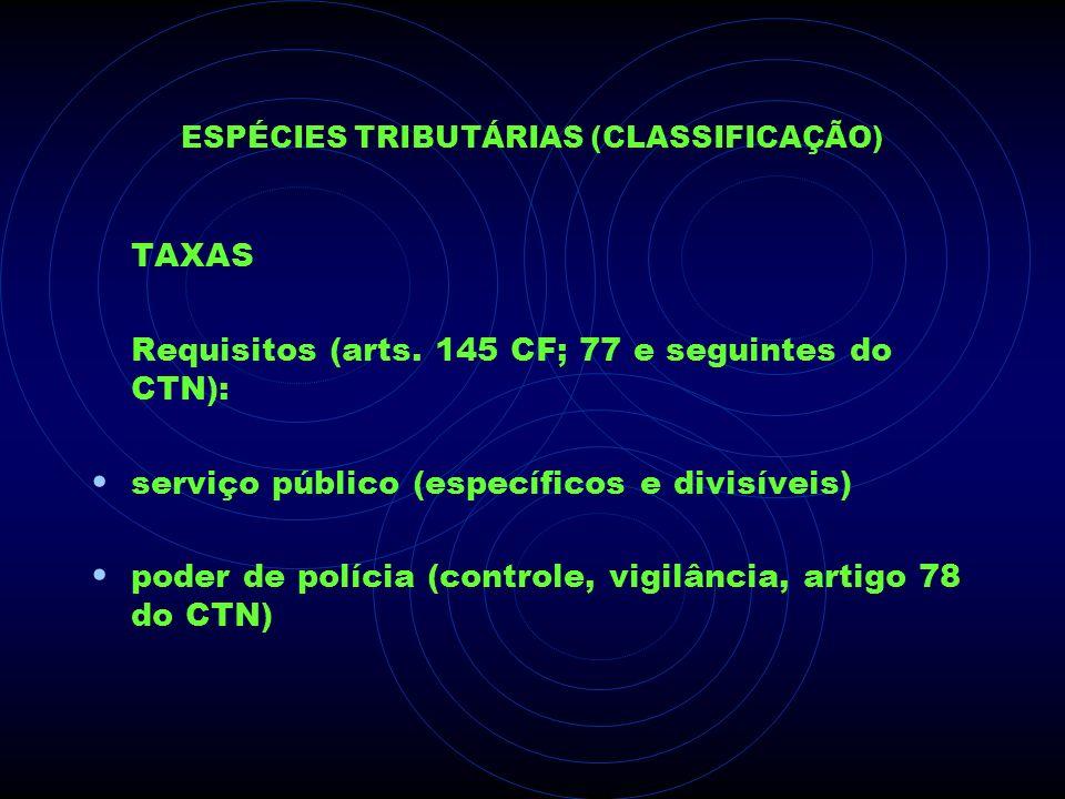 ESPÉCIES TRIBUTÁRIAS (CLASSIFICAÇÃO) TAXAS Requisitos (arts. 145 CF; 77 e seguintes do CTN): serviço público (específicos e divisíveis) poder de políc