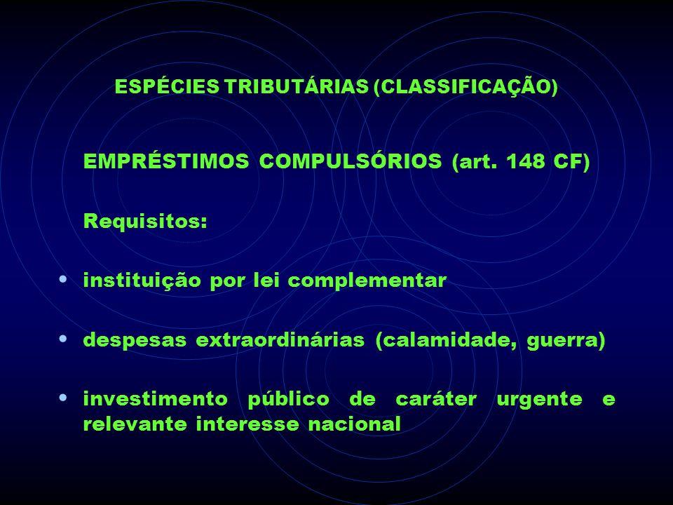 ESPÉCIES TRIBUTÁRIAS (CLASSIFICAÇÃO) EMPRÉSTIMOS COMPULSÓRIOS (art. 148 CF) Requisitos: instituição por lei complementar despesas extraordinárias (cal