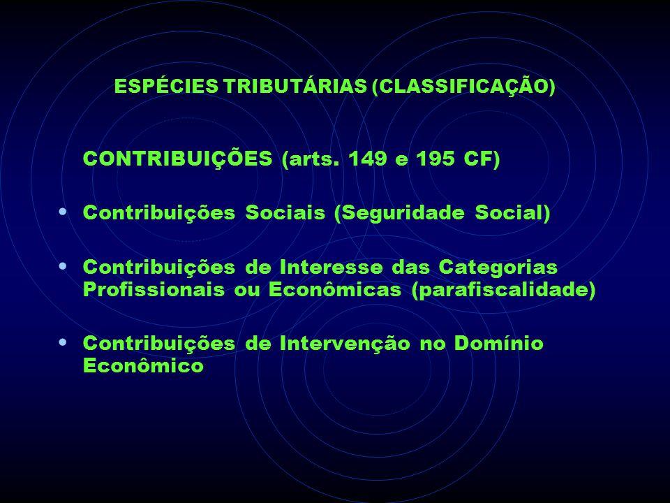 ESPÉCIES TRIBUTÁRIAS (CLASSIFICAÇÃO) CONTRIBUIÇÕES (arts. 149 e 195 CF) Contribuições Sociais (Seguridade Social) Contribuições de Interesse das Categ