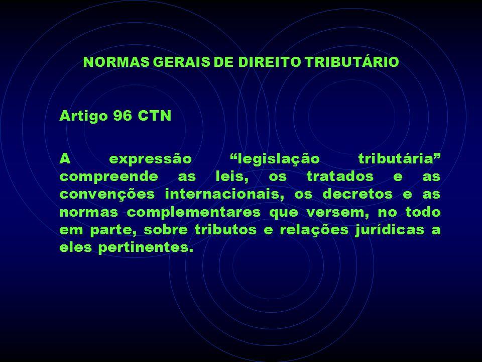 NORMAS GERAIS DE DIREITO TRIBUTÁRIO Artigo 96 CTN A expressão legislação tributária compreende as leis, os tratados e as convenções internacionais, os