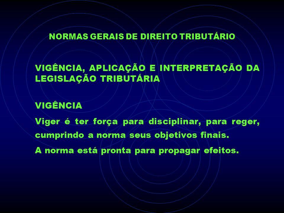 NORMAS GERAIS DE DIREITO TRIBUTÁRIO VIGÊNCIA, APLICAÇÃO E INTERPRETAÇÃO DA LEGISLAÇÃO TRIBUTÁRIA VIGÊNCIA Viger é ter força para disciplinar, para reg