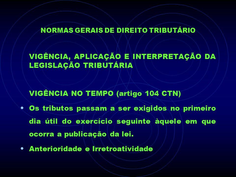 NORMAS GERAIS DE DIREITO TRIBUTÁRIO VIGÊNCIA, APLICAÇÃO E INTERPRETAÇÃO DA LEGISLAÇÃO TRIBUTÁRIA VIGÊNCIA NO TEMPO (artigo 104 CTN) Os tributos passam