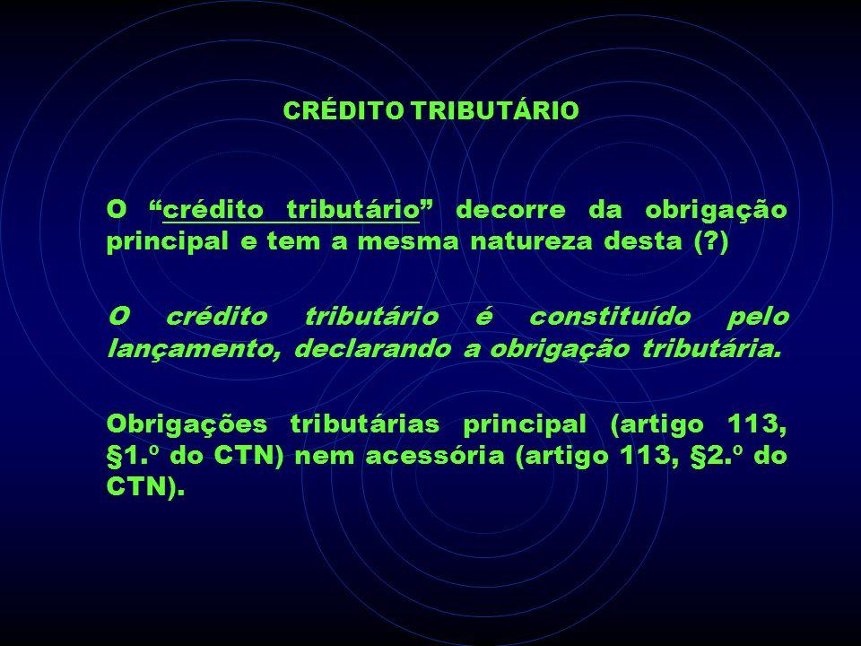 CRÉDITO TRIBUTÁRIO O crédito tributário decorre da obrigação principal e tem a mesma natureza desta (?) O crédito tributário é constituído pelo lançam