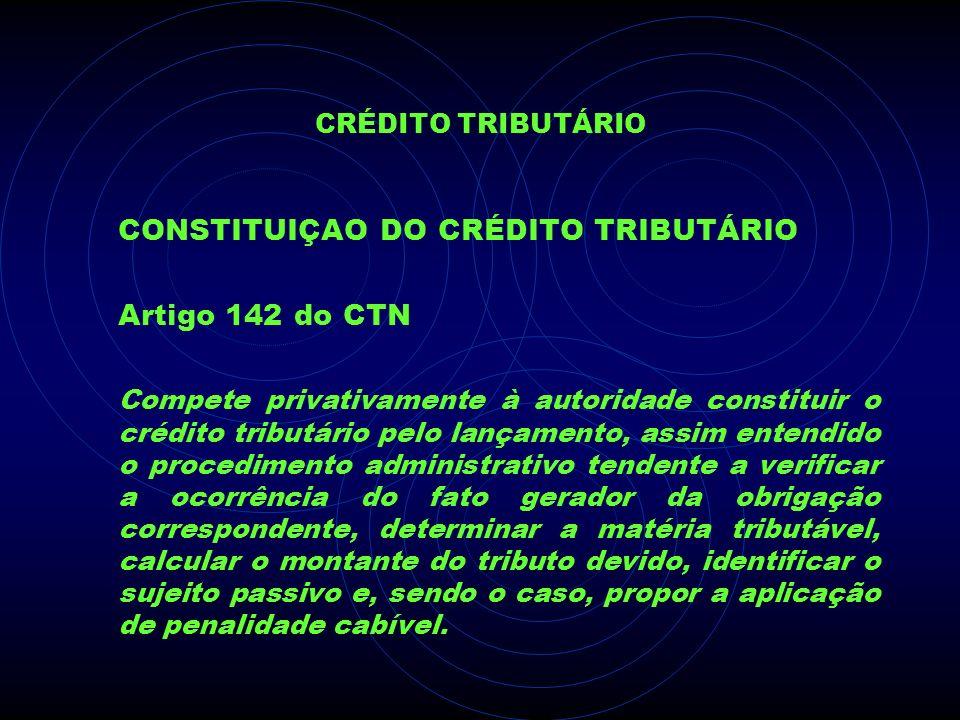 CRÉDITO TRIBUTÁRIO CONSTITUIÇAO DO CRÉDITO TRIBUTÁRIO Artigo 142 do CTN Compete privativamente à autoridade constituir o crédito tributário pelo lança