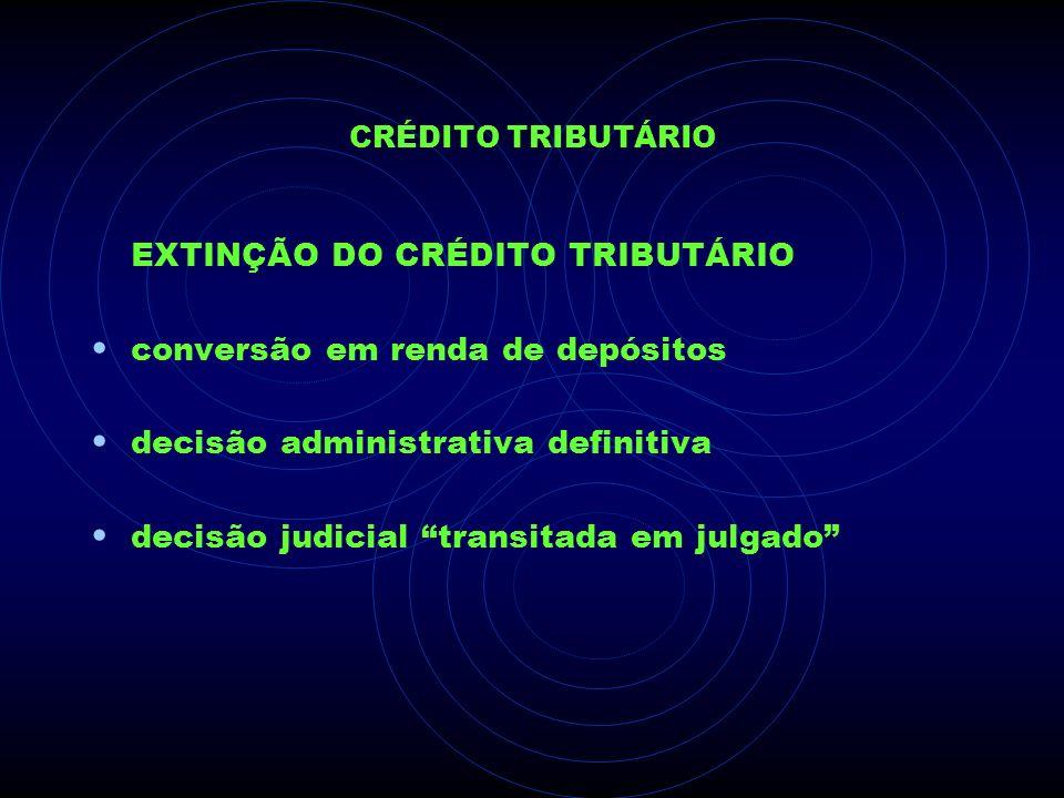 CRÉDITO TRIBUTÁRIO EXTINÇÃO DO CRÉDITO TRIBUTÁRIO conversão em renda de depósitos decisão administrativa definitiva decisão judicial transitada em jul