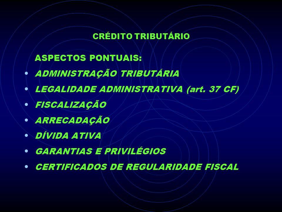 CRÉDITO TRIBUTÁRIO ASPECTOS PONTUAIS: ADMINISTRAÇÃO TRIBUTÁRIA LEGALIDADE ADMINISTRATIVA (art. 37 CF) FISCALIZAÇÃO ARRECADAÇÃO DÍVIDA ATIVA GARANTIAS