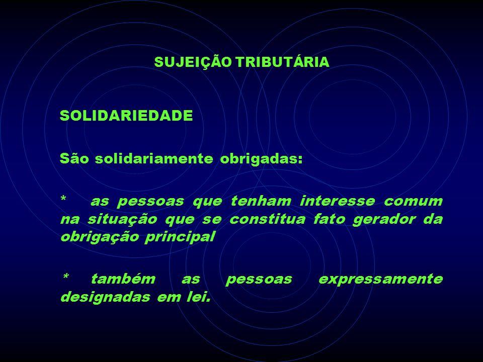 SUJEIÇÃO TRIBUTÁRIA SOLIDARIEDADE São solidariamente obrigadas: *as pessoas que tenham interesse comum na situação que se constitua fato gerador da ob