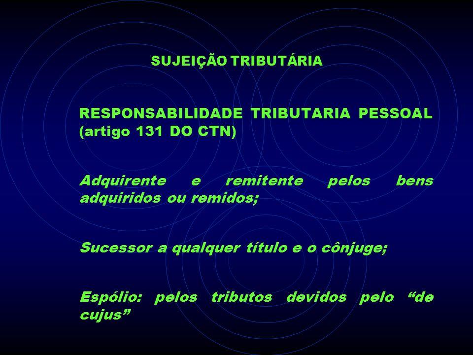 SUJEIÇÃO TRIBUTÁRIA RESPONSABILIDADE TRIBUTARIA PESSOAL (artigo 131 DO CTN) Adquirente e remitente pelos bens adquiridos ou remidos; Sucessor a qualqu