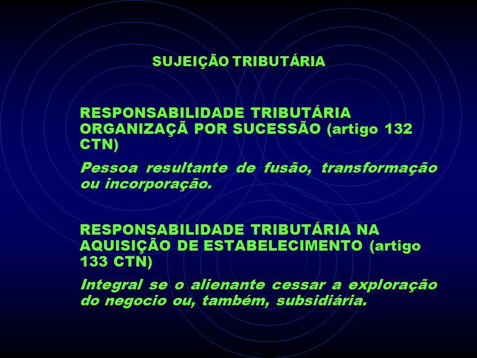 SUJEIÇÃO TRIBUTÁRIA RESPONSABILIDADE TRIBUTÁRIA ORGANIZAÇÃ POR SUCESSÃO (artigo 132 CTN) Pessoa resultante de fusão, transformação ou incorporação. RE