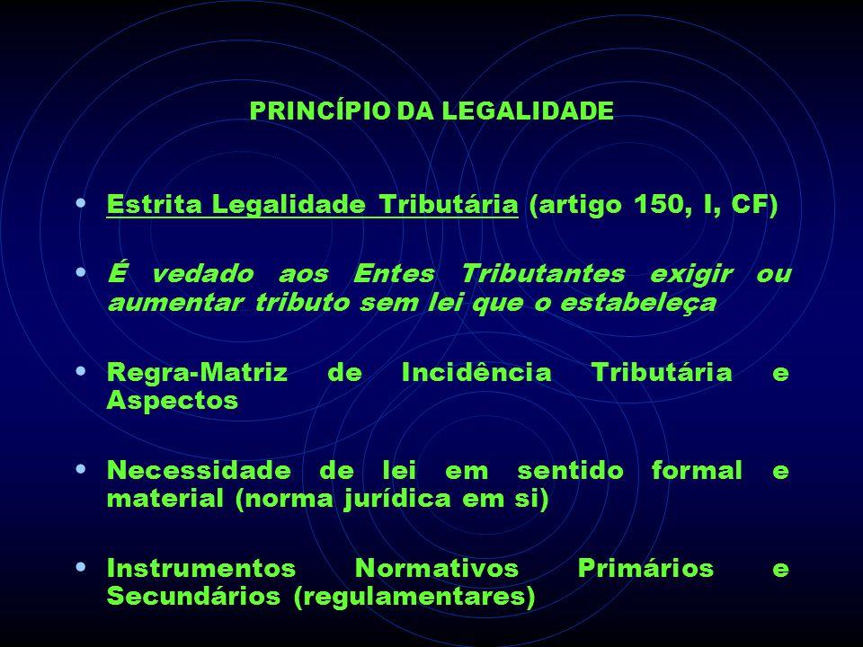 PRINCÍPIO DA LEGALIDADE Estrita Legalidade Tributária (artigo 150, I, CF) É vedado aos Entes Tributantes exigir ou aumentar tributo sem lei que o esta