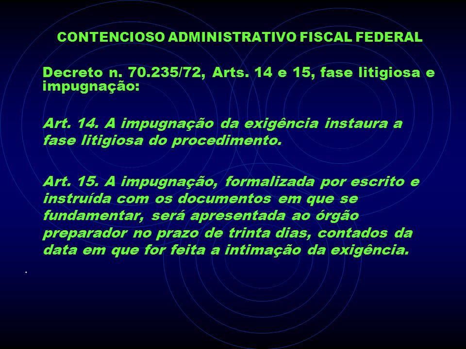 CONTENCIOSO ADMINISTRATIVO FISCAL FEDERAL Decreto n. 70.235/72, Arts. 14 e 15, fase litigiosa e impugnação: Art. 14. A impugnação da exigência instaur