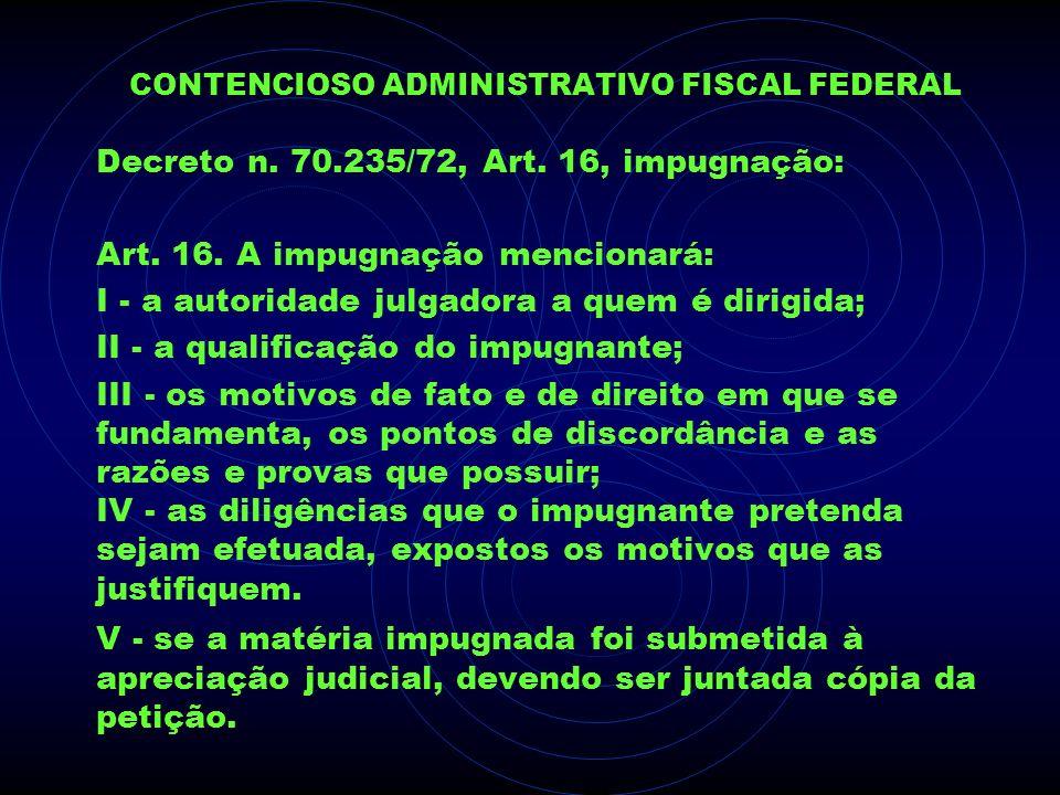 CONTENCIOSO ADMINISTRATIVO FISCAL FEDERAL Decreto n. 70.235/72, Art. 16, impugnação: Art. 16. A impugnação mencionará: I - a autoridade julgadora a qu