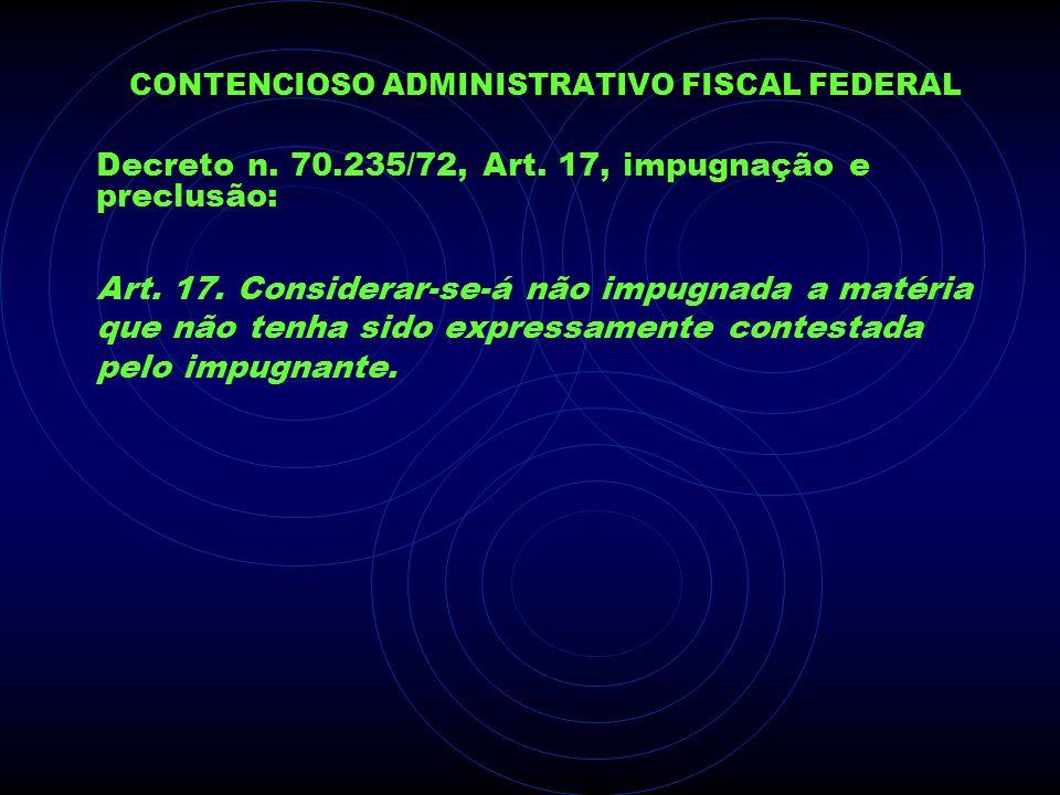 CONTENCIOSO ADMINISTRATIVO FISCAL FEDERAL Decreto n. 70.235/72, Art. 17, impugnação e preclusão: Art. 17. Considerar-se-á não impugnada a matéria que