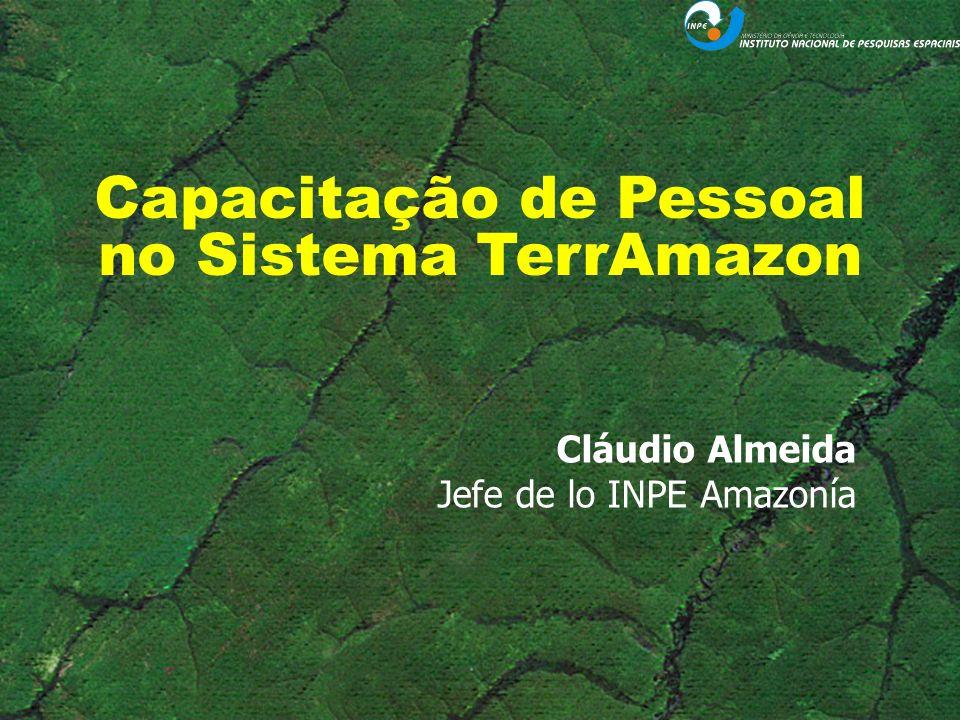 Capacitação de Pessoal no Sistema TerrAmazon Cláudio Almeida Jefe de lo INPE Amazonía