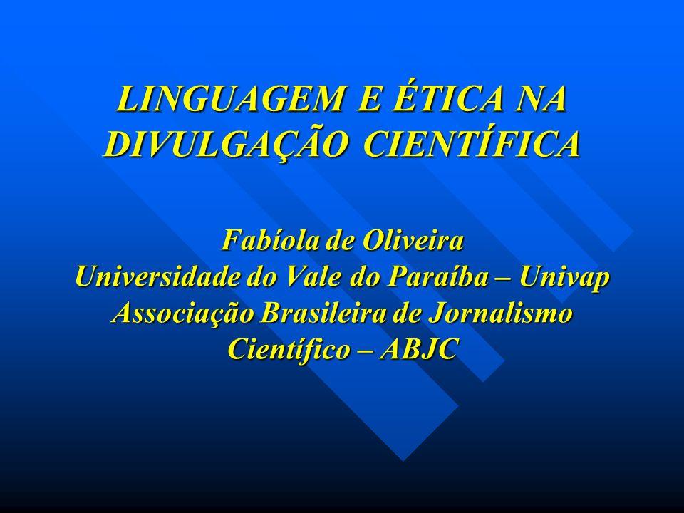 LINGUAGEM E ÉTICA NA DIVULGAÇÃO CIENTÍFICA Fabíola de Oliveira Universidade do Vale do Paraíba – Univap Associação Brasileira de Jornalismo Científico