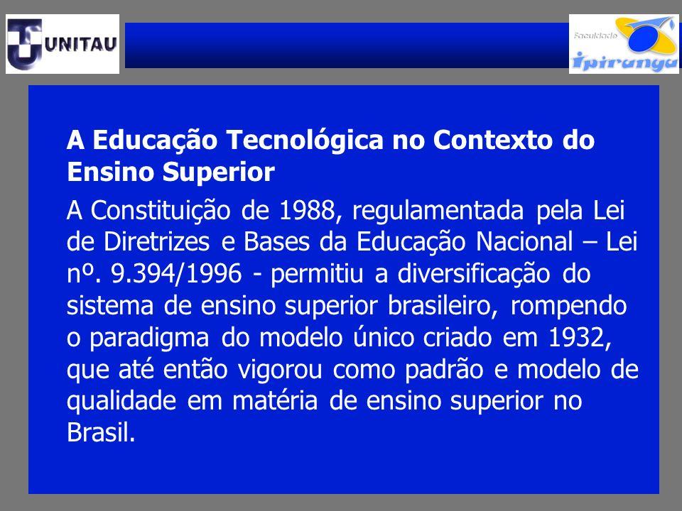 A Educação Tecnológica no Contexto do Ensino Superior A Constituição de 1988, regulamentada pela Lei de Diretrizes e Bases da Educação Nacional – Lei