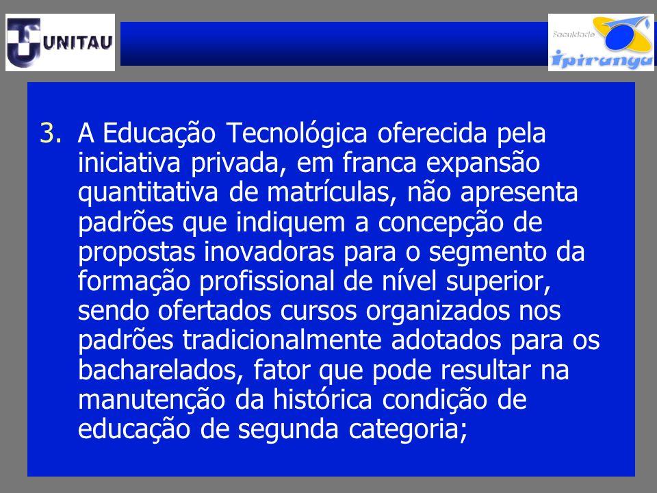 3.A Educação Tecnológica oferecida pela iniciativa privada, em franca expansão quantitativa de matrículas, não apresenta padrões que indiquem a concep
