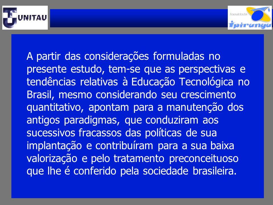 A partir das considerações formuladas no presente estudo, tem-se que as perspectivas e tendências relativas à Educação Tecnológica no Brasil, mesmo co