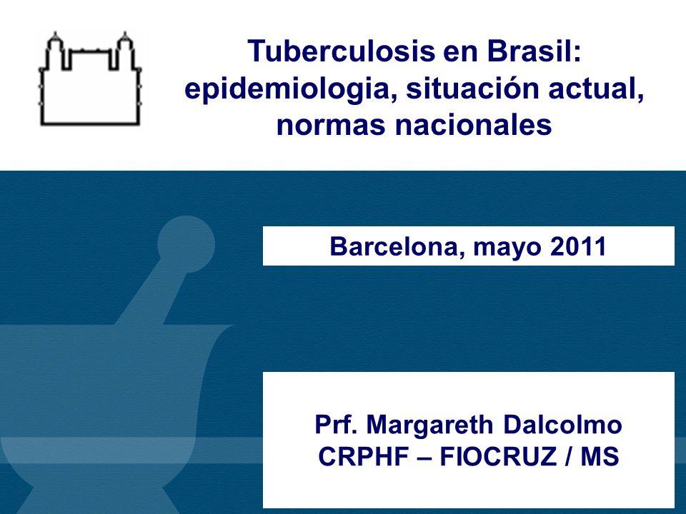 Prf. Margareth Dalcolmo CRPHF – FIOCRUZ / MS Barcelona, mayo 2011 Tuberculosis en Brasil: epidemiologia, situación actual, normas nacionales