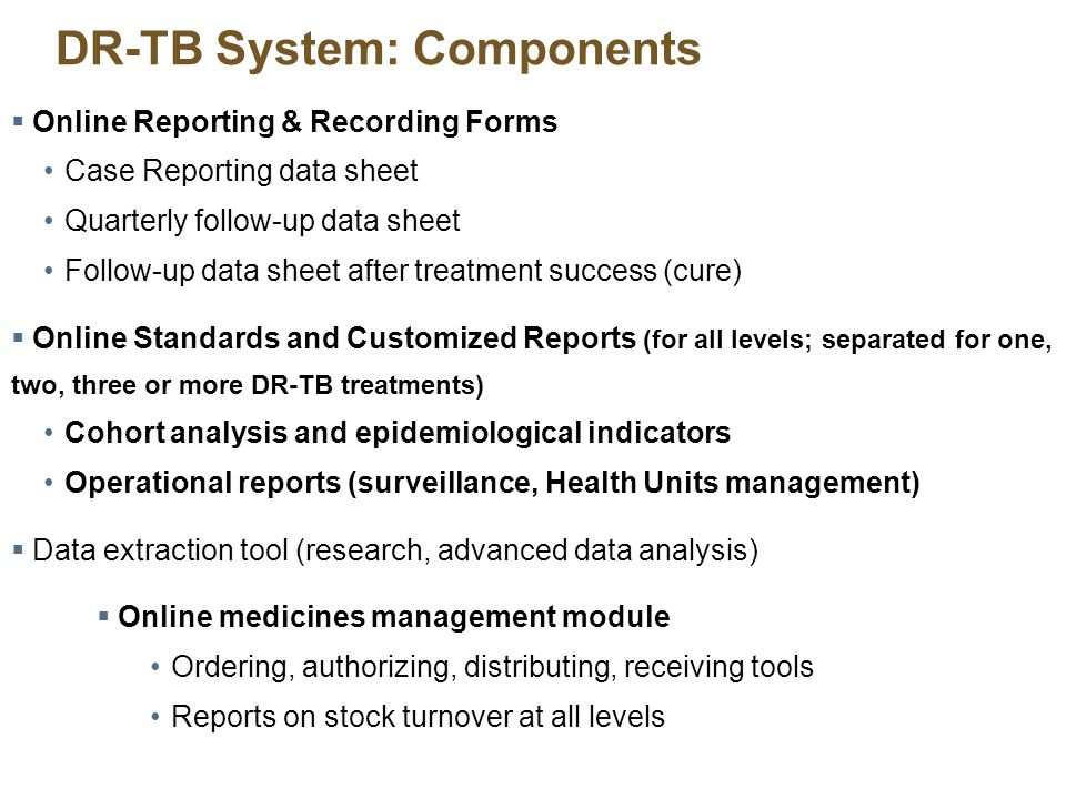 DR-TB System: Components Online Reporting & Recording Forms Case Reporting data sheet Quarterly follow-up data sheet Follow-up data sheet after treatment success (cure) Online Standards and Customized Reports (for all levels; separated for one, two, three or more DR-TB treatments) Cohort analysis and epidemiological indicators Operational reports (surveillance, Health Units management) Data extraction tool (research, advanced data analysis) Online medicines management module Ordering, authorizing, distributing, receiving tools Reports on stock turnover at all levels