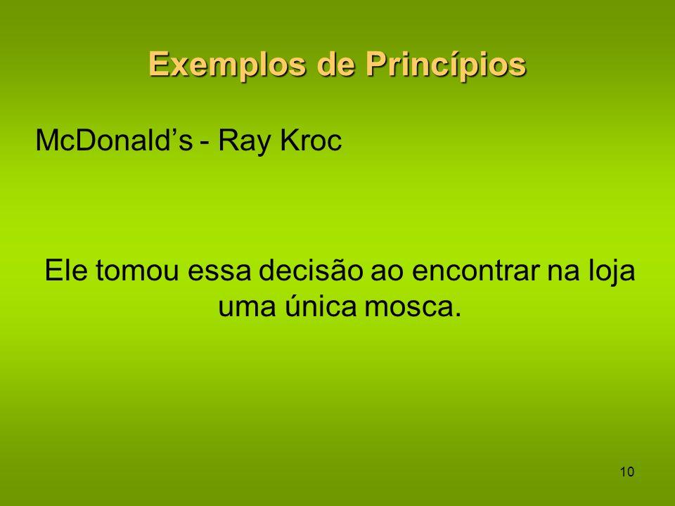 9 Exemplos de Princípios McDonalds Ray Kroc, fundador do McDonalds, cancelou a franquia de uma loja em Winnipeg porque ao visitar aquela loja, conclui