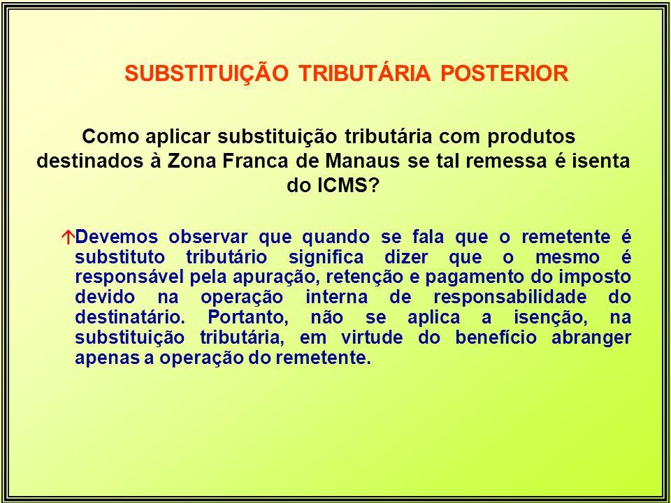 Como aplicar substituição tributária com produtos destinados à Zona Franca de Manaus se tal remessa é isenta do ICMS? SUBSTITUIÇÃO TRIBUTÁRIA POSTERIO