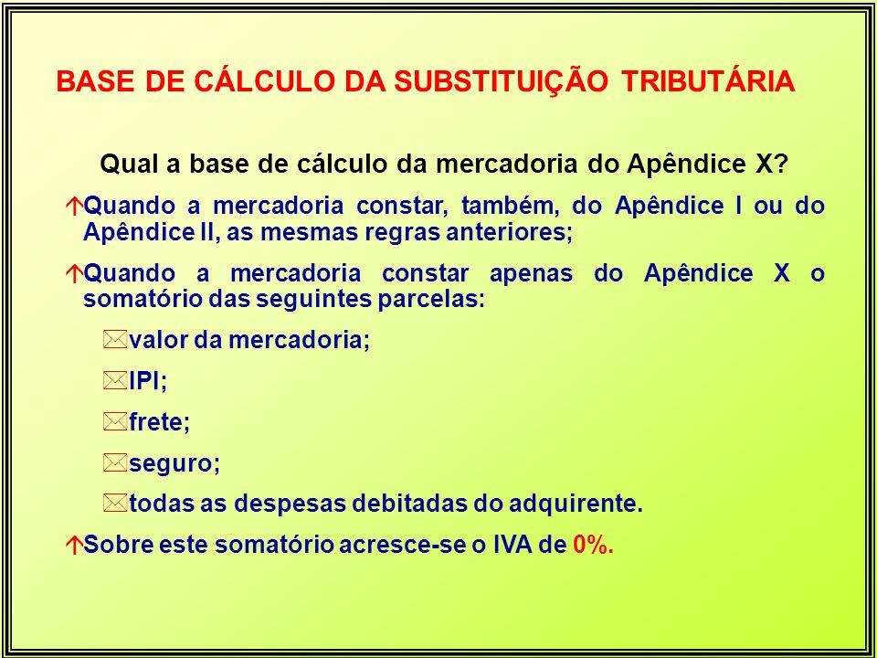 BASE DE CÁLCULO DA SUBSTITUIÇÃO TRIBUTÁRIA Qual a base de cálculo da mercadoria do Apêndice X? áQuando a mercadoria constar, também, do Apêndice I ou