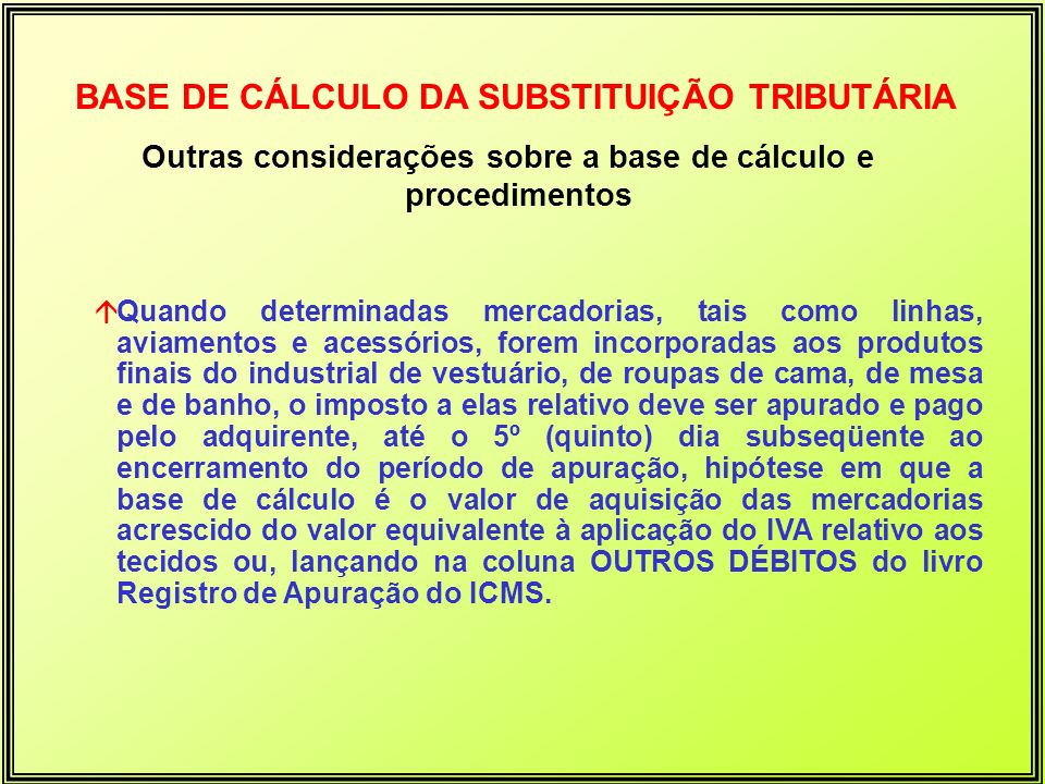 Outras considerações sobre a base de cálculo e procedimentos BASE DE CÁLCULO DA SUBSTITUIÇÃO TRIBUTÁRIA áQuando determinadas mercadorias, tais como li