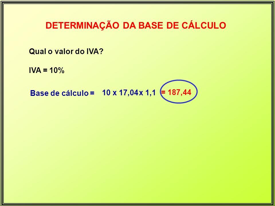 DETERMINAÇÃO DA BASE DE CÁLCULO Qual o valor do IVA? IVA = 10% Base de cálculo = 10 x 17,04 x 1,1 = 187,44