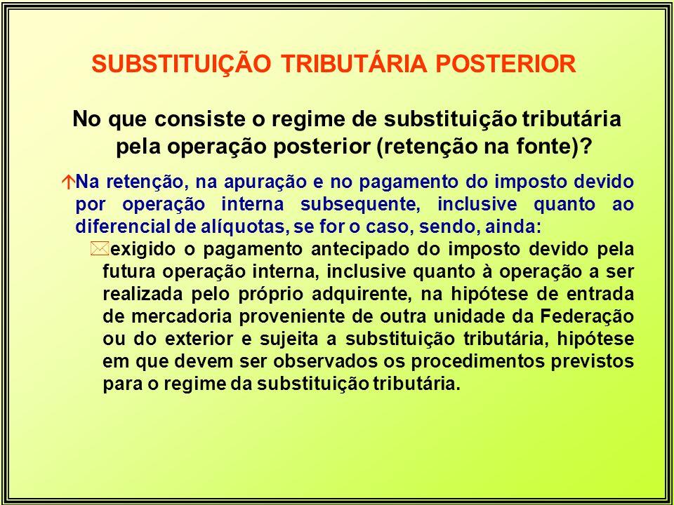 SUBSTITUIÇÃO TRIBUTÁRIA POSTERIOR No que consiste o regime de substituição tributária pela operação posterior (retenção na fonte)? áNa retenção, na ap
