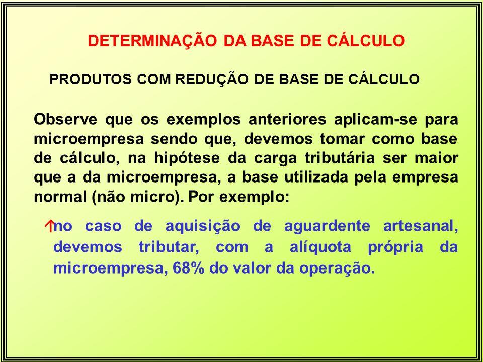 DETERMINAÇÃO DA BASE DE CÁLCULO PRODUTOS COM REDUÇÃO DE BASE DE CÁLCULO Observe que os exemplos anteriores aplicam-se para microempresa sendo que, dev