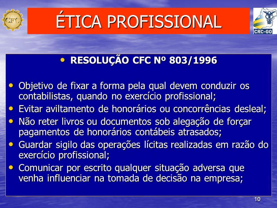 10 ÉTICA PROFISSIONAL RESOLUÇÃO CFC Nº 803/1996 RESOLUÇÃO CFC Nº 803/1996 Objetivo de fixar a forma pela qual devem conduzir os contabilistas, quando