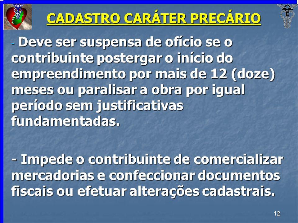 12 CADASTRO CARÁTER PRECÁRIO - Deve ser suspensa de ofício se o contribuinte postergar o início do empreendimento por mais de 12 (doze) meses ou paral