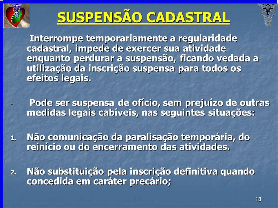 18 SUSPENSÃO CADASTRAL - Interrompe temporariamente a regularidade cadastral, impede de exercer sua atividade enquanto perdurar a suspensão, ficando v