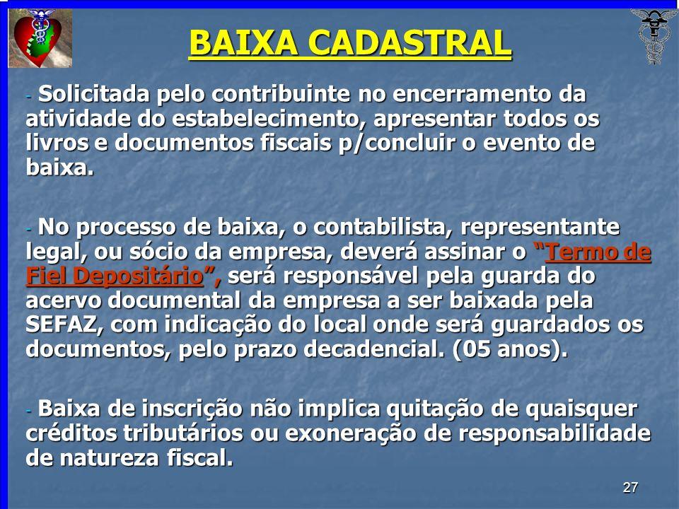 27 BAIXA CADASTRAL - Solicitada pelo contribuinte no encerramento da atividade do estabelecimento, apresentar todos os livros e documentos fiscais p/c